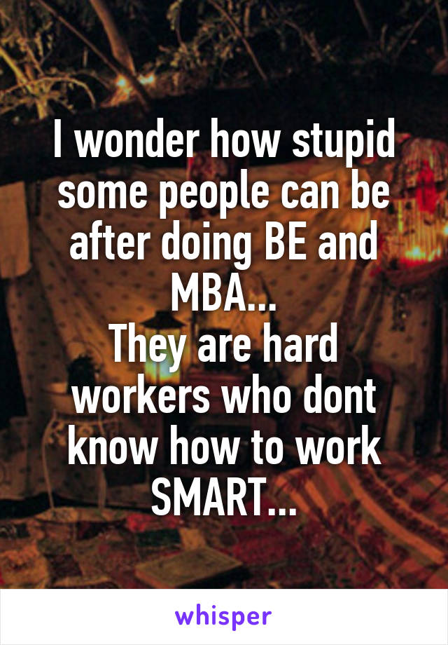 I wonder how stupid some people can be after doing BE and MBA... They are hard workers who dont know how to work SMART...