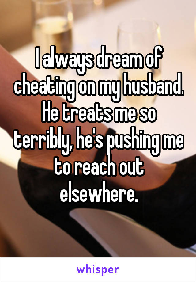 I always dream of cheating on my husband. He treats me so terribly, he's pushing me to reach out elsewhere.