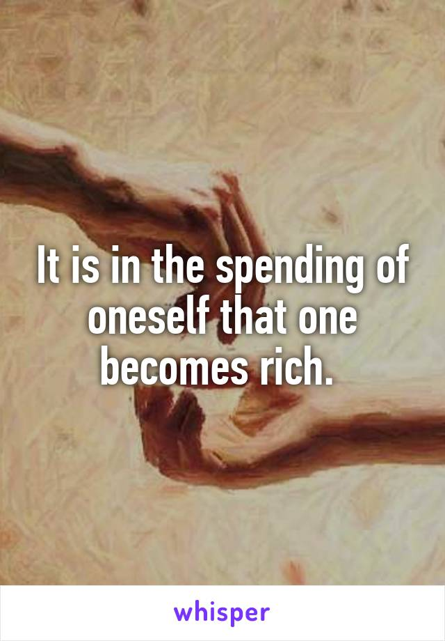 It is in the spending of oneself that one becomes rich.