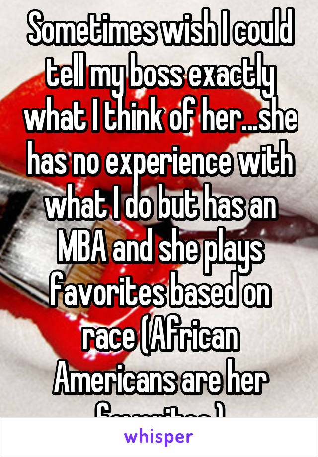 Sometimes wish I could tell my boss exactly what I think of her...she has no experience with what I do but has an MBA and she plays favorites based on race (African Americans are her favorites.)