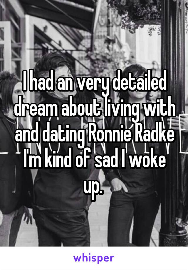 I had an very detailed dream about living with and dating Ronnie Radke I'm kind of sad I woke up.