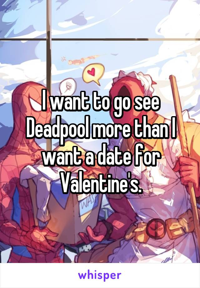 I want to go see Deadpool more than I want a date for Valentine's.