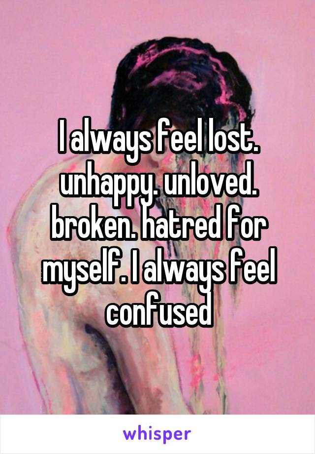 I always feel lost. unhappy. unloved. broken. hatred for myself. I always feel confused