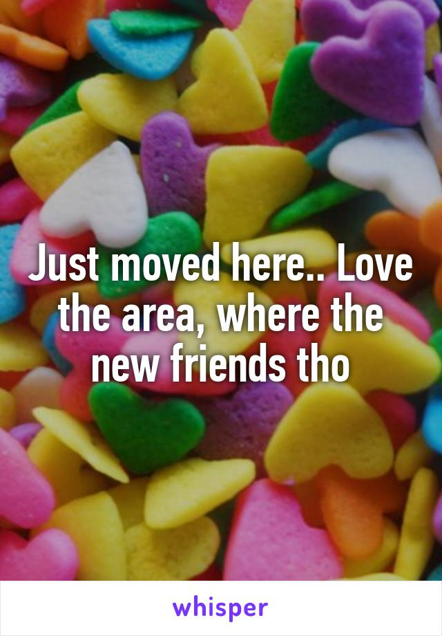 Just moved here.. Love the area, where the new friends tho