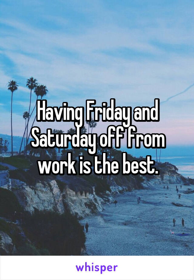Having Friday and Saturday off from work is the best.