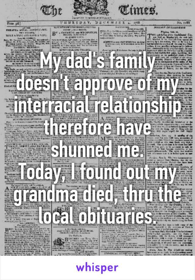 My dad's family doesn't approve of my interracial relationship therefore have shunned me. Today, I found out my grandma died, thru the local obituaries.
