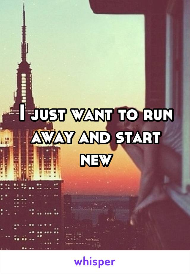 I just want to run away and start new