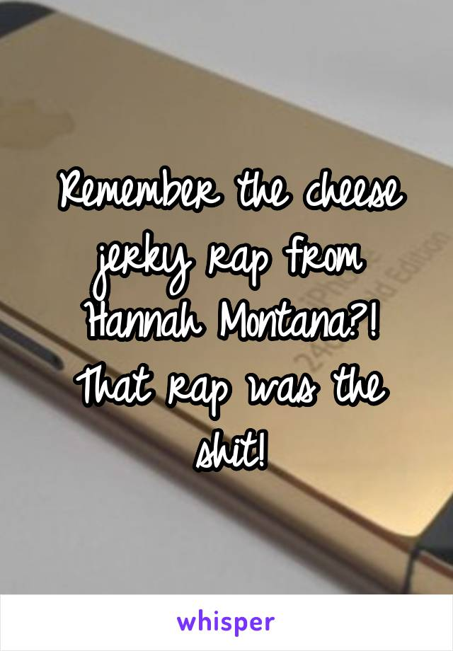 Remember the cheese jerky rap from Hannah Montana?! That rap was the shit!