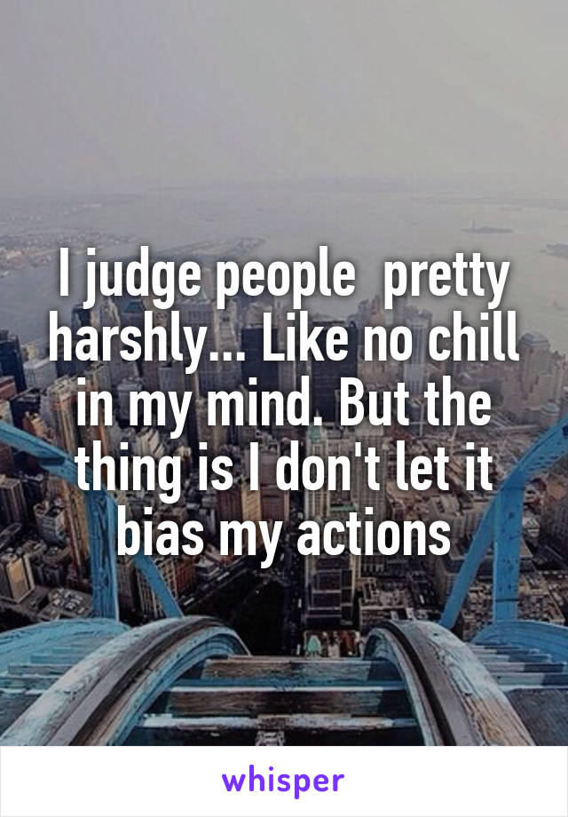 I judge people  pretty harshly... Like no chill in my mind. But the thing is I don't let it bias my actions