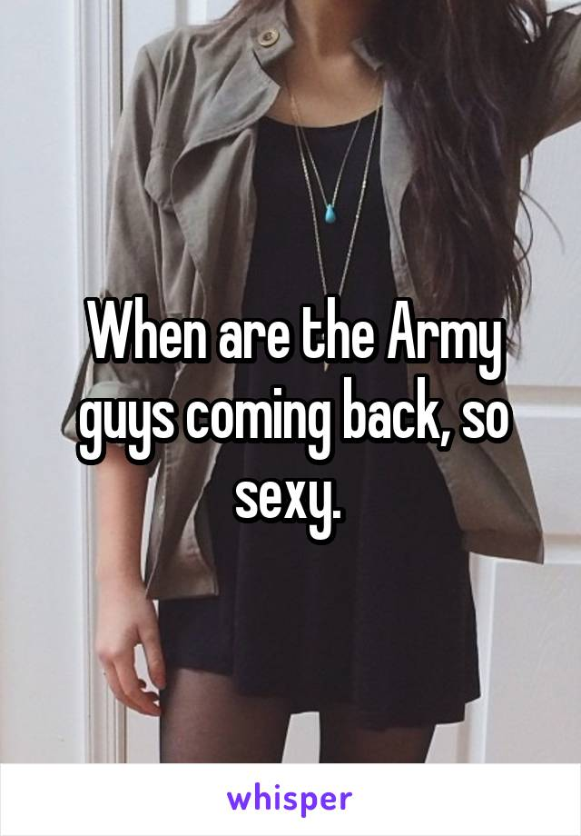 When are the Army guys coming back, so sexy.