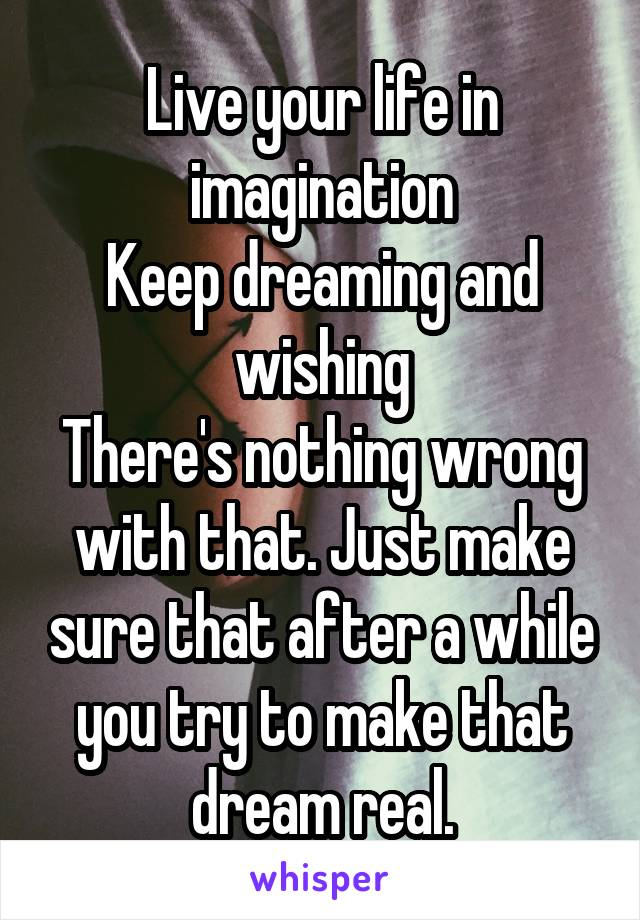 Live your life in imagination Keep dreaming and wishing There's nothing wrong with that. Just make sure that after a while you try to make that dream real.