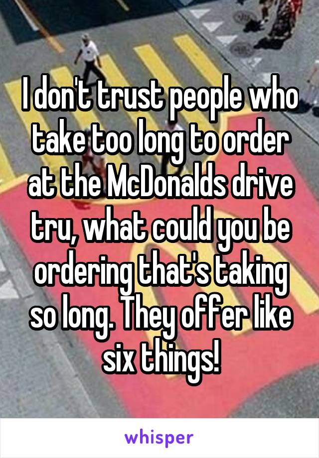 I don't trust people who take too long to order at the McDonalds drive tru, what could you be ordering that's taking so long. They offer like six things!