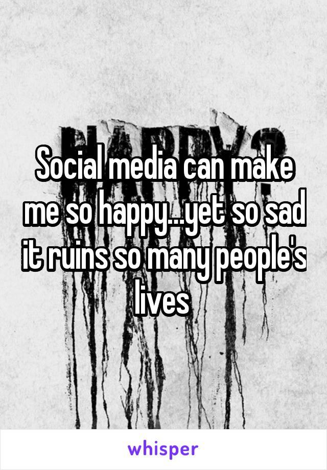 Social media can make me so happy…yet so sad it ruins so many people's lives