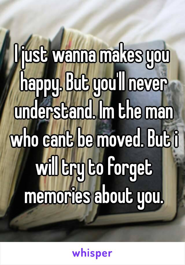 I just wanna makes you happy. But you'll never understand. Im the man who cant be moved. But i will try to forget memories about you.