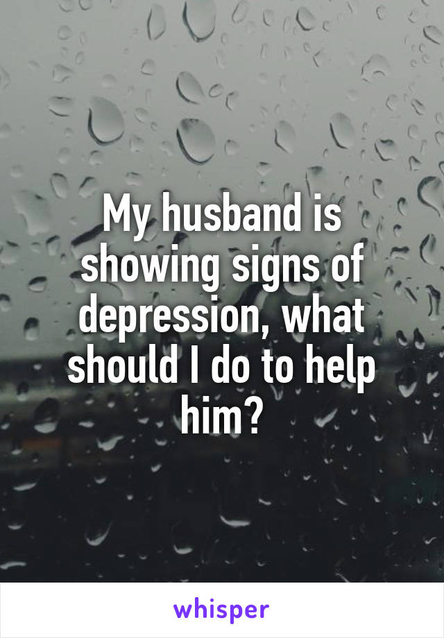 My husband is showing signs of depression, what should I do to help him?