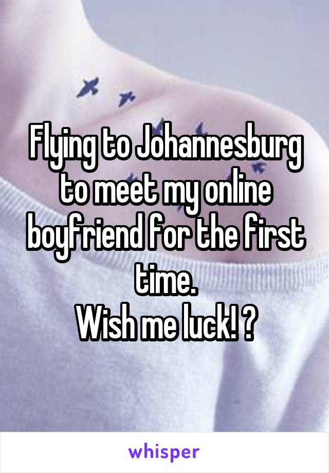 Flying to Johannesburg to meet my online boyfriend for the first time. Wish me luck! 😍