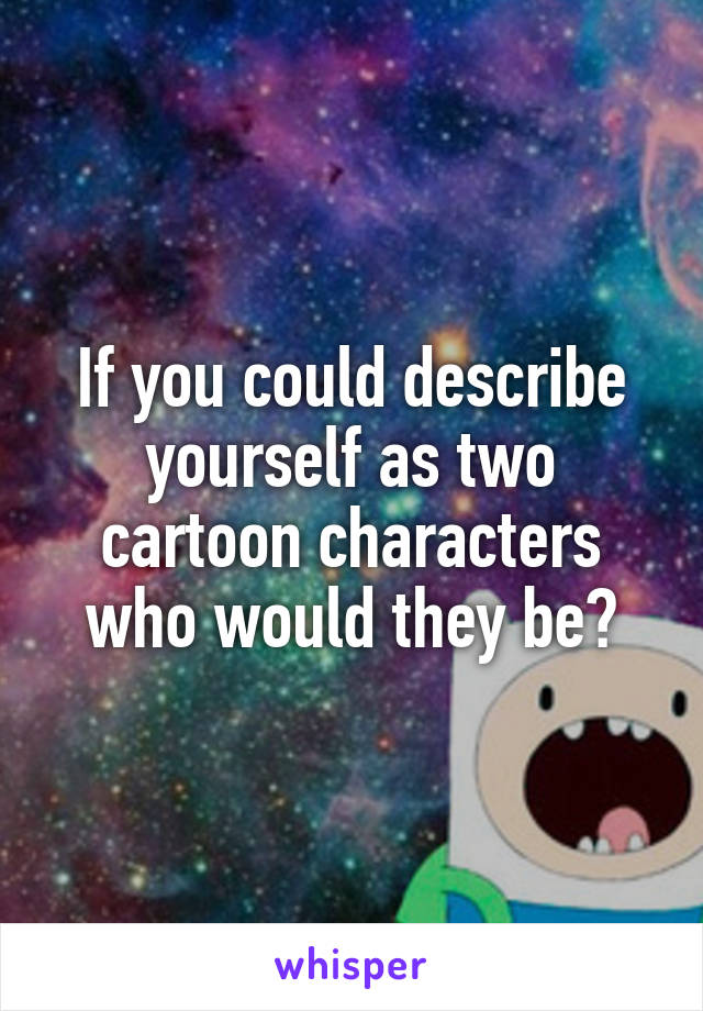 If you could describe yourself as two cartoon characters who would they be?