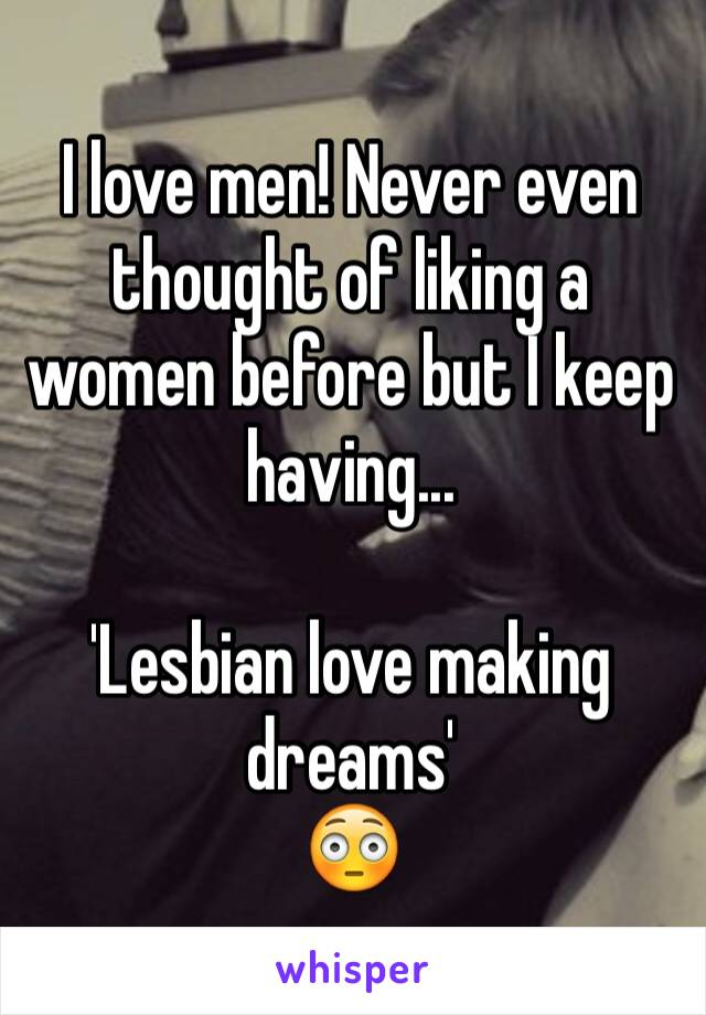 I love men! Never even thought of liking a women before but I keep having...  'Lesbian love making dreams'  😳