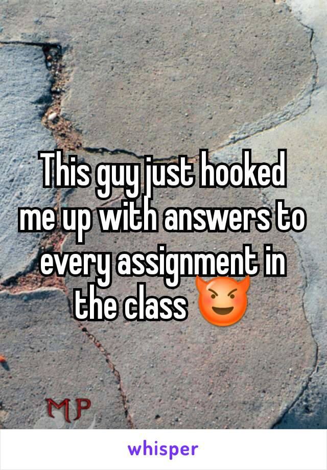 This guy just hooked me up with answers to every assignment in the class 😈
