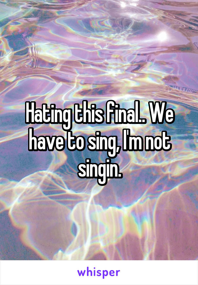 Hating this final.. We have to sing, I'm not singin.