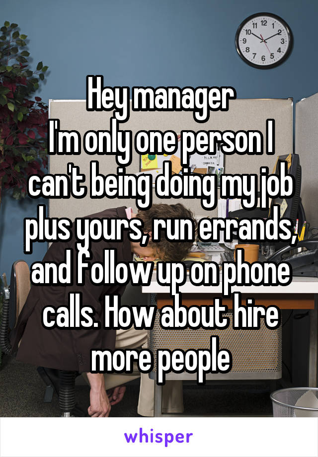 Hey manager I'm only one person I can't being doing my job plus yours, run errands, and follow up on phone calls. How about hire more people