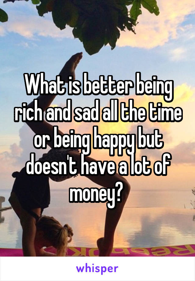 What is better being rich and sad all the time or being happy but doesn't have a lot of money?