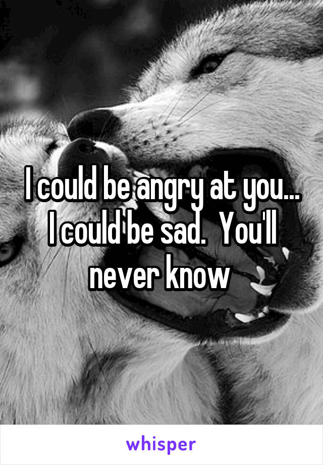 I could be angry at you... I could be sad.  You'll never know