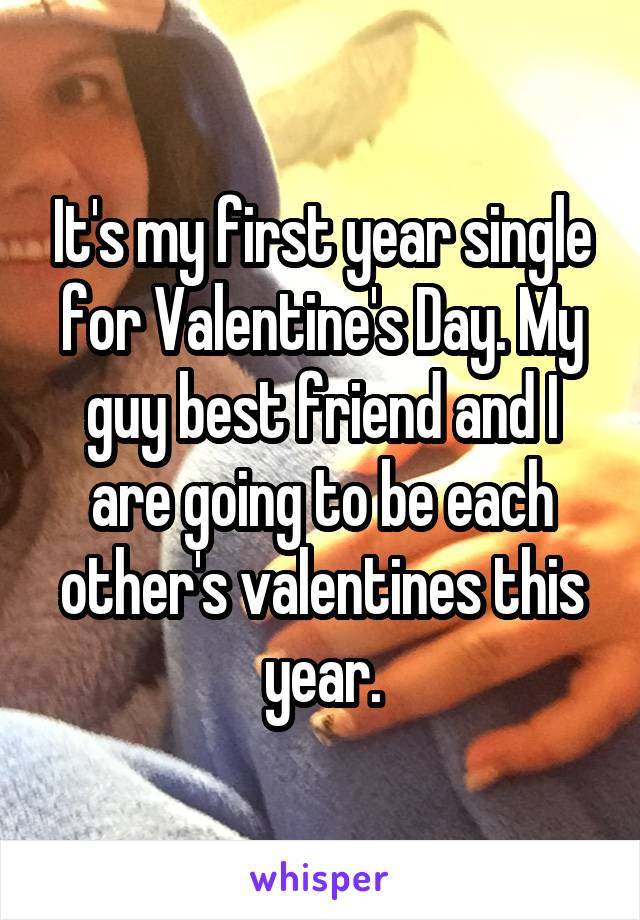It's my first year single for Valentine's Day. My guy best friend and I are going to be each other's valentines this year.