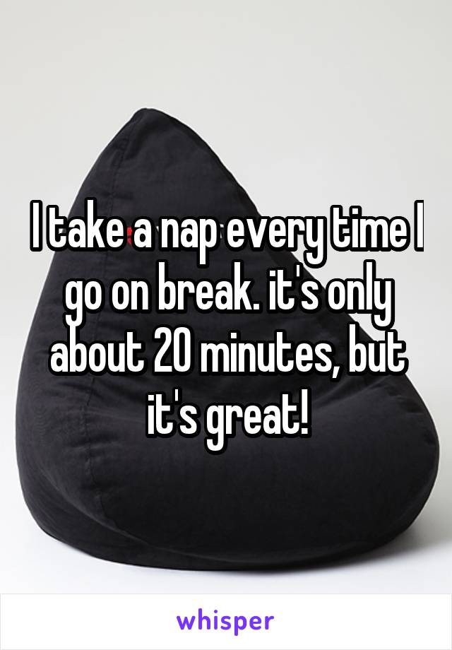 I take a nap every time I go on break. it's only about 20 minutes, but it's great!