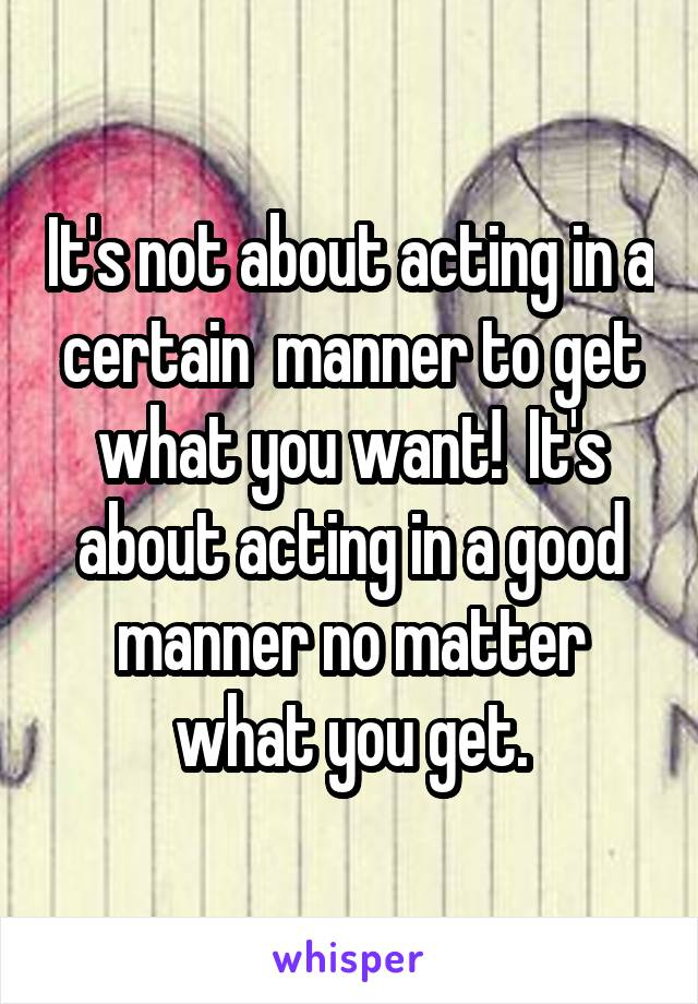 It's not about acting in a certain  manner to get what you want!  It's about acting in a good manner no matter what you get.