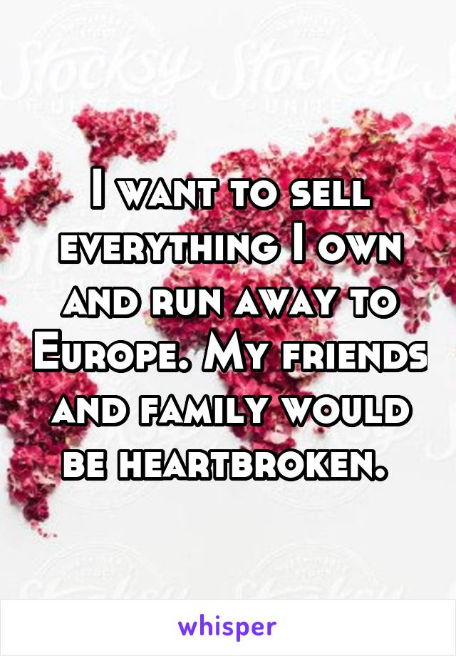 I want to sell everything I own and run away to Europe. My friends and family would be heartbroken.