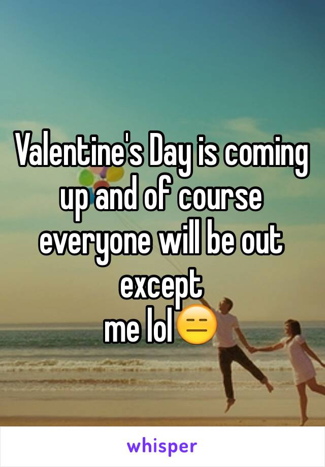 Valentine's Day is coming up and of course everyone will be out except me lol😑