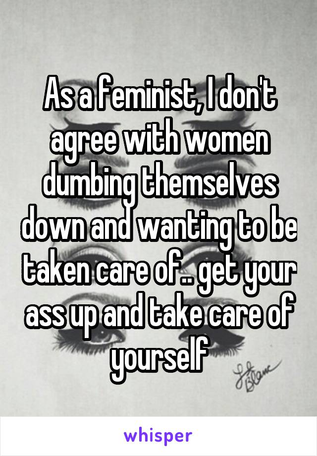 As a feminist, I don't agree with women dumbing themselves down and wanting to be taken care of.. get your ass up and take care of yourself