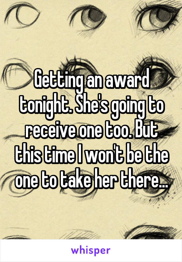 Getting an award tonight. She's going to receive one too. But this time I won't be the one to take her there...