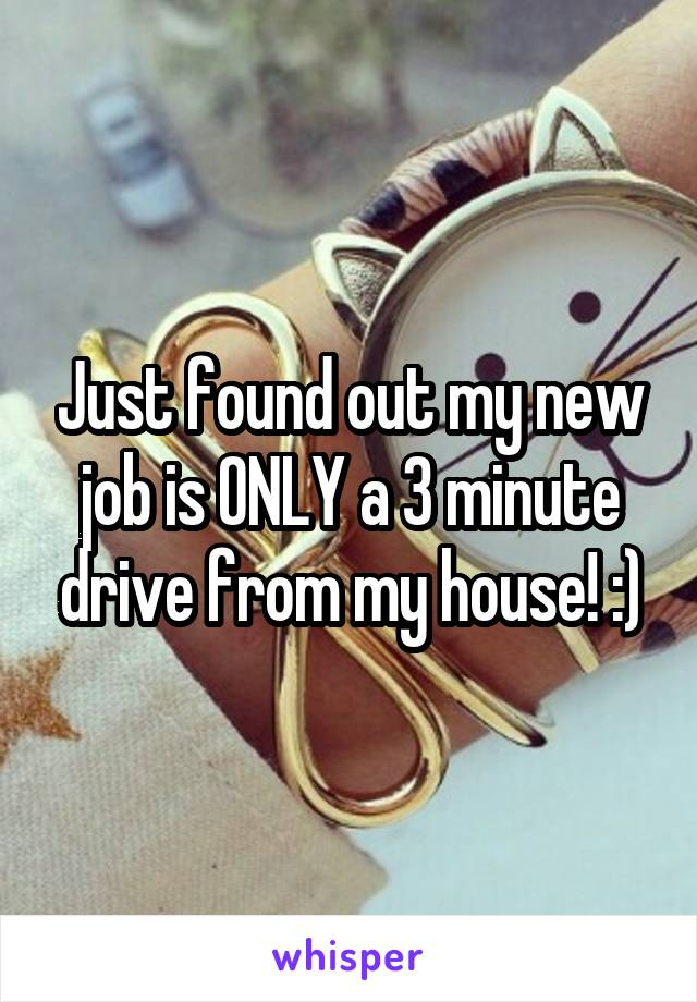 Just found out my new job is ONLY a 3 minute drive from my house! :)