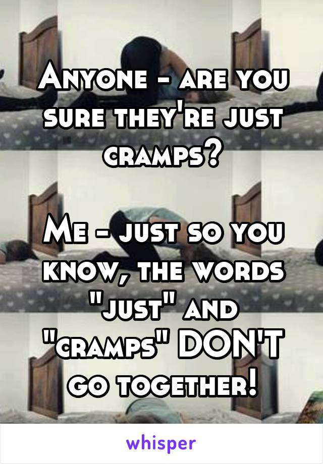 """Anyone - are you sure they're just cramps?  Me - just so you know, the words """"just"""" and """"cramps"""" DON'T go together!"""