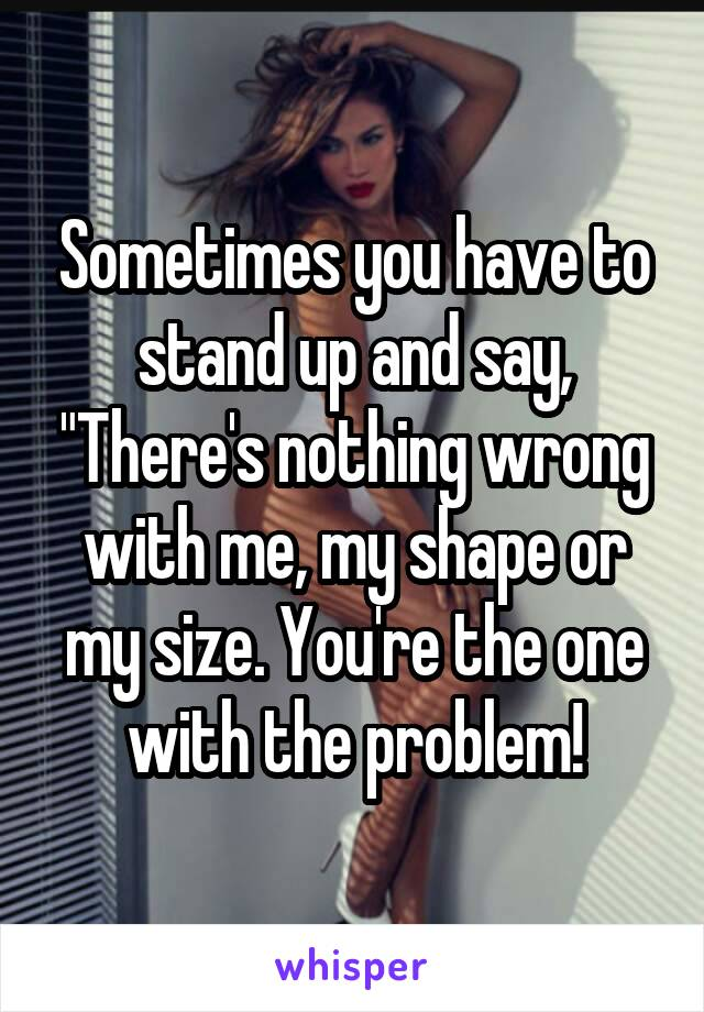 """Sometimes you have to stand up and say, """"There's nothing wrong with me, my shape or my size. You're the one with the problem!"""