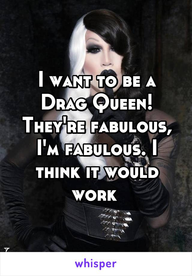 I want to be a Drag Queen! They're fabulous, I'm fabulous. I think it would work