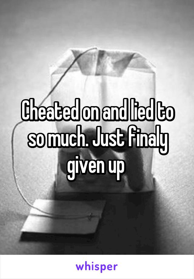 Cheated on and lied to so much. Just finaly given up