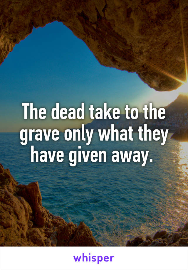 The dead take to the grave only what they have given away.