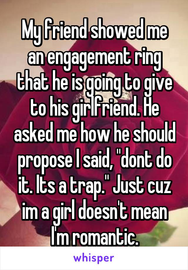 "My friend showed me an engagement ring that he is going to give to his girlfriend. He asked me how he should propose I said, ""dont do it. Its a trap."" Just cuz im a girl doesn't mean I'm romantic."
