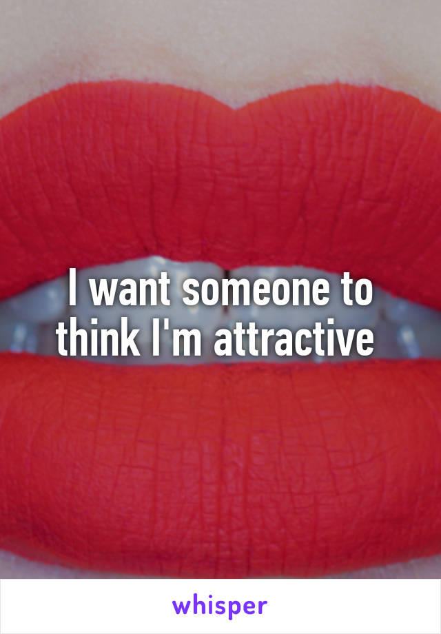 I want someone to think I'm attractive