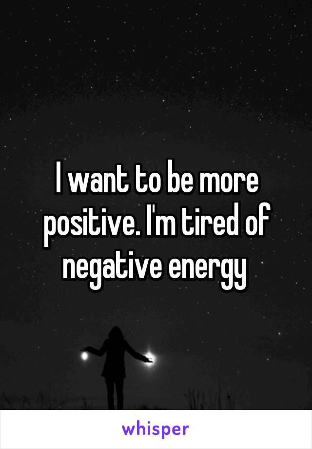 I want to be more positive. I'm tired of negative energy