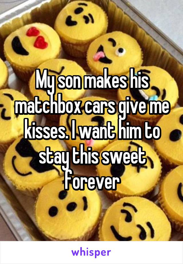 My son makes his matchbox cars give me kisses. I want him to stay this sweet forever