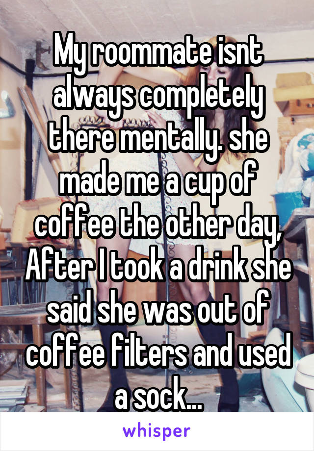 My roommate isnt always completely there mentally. she made me a cup of coffee the other day, After I took a drink she said she was out of coffee filters and used a sock...