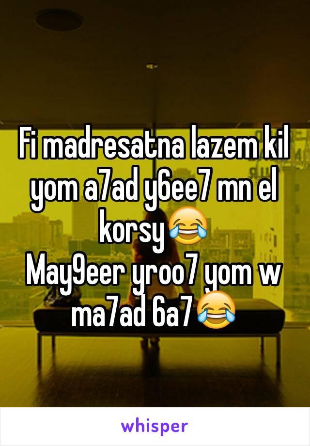 Fi madresatna lazem kil yom a7ad y6ee7 mn el korsy😂 May9eer yroo7 yom w ma7ad 6a7😂
