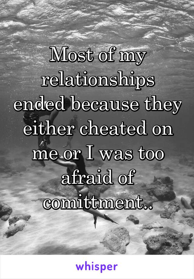 Most of my relationships ended because they either cheated on me or I was too afraid of comittment..