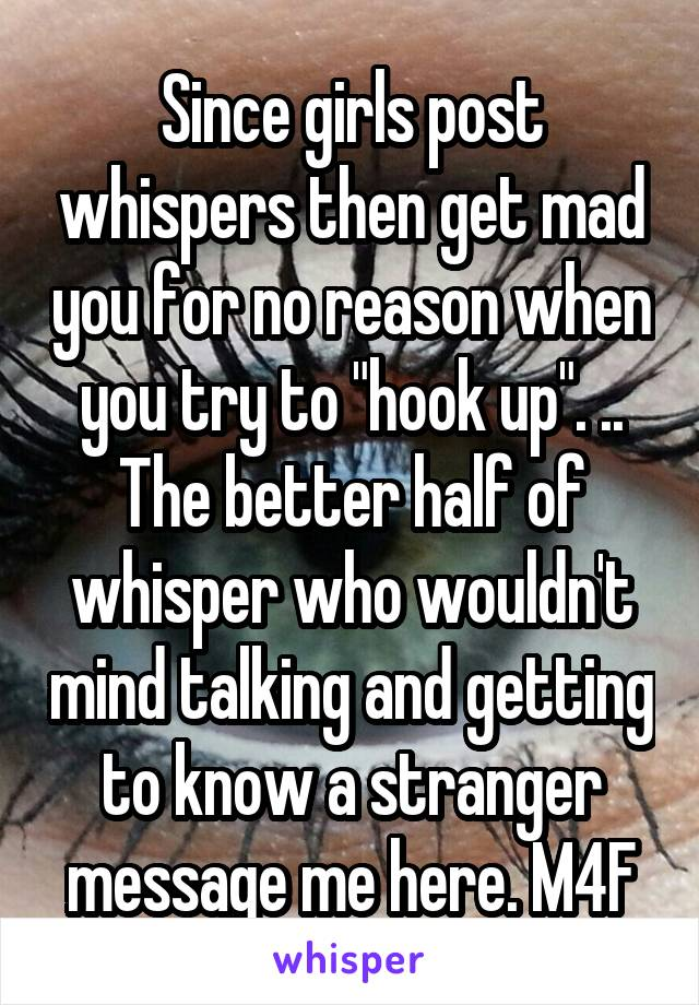 """Since girls post whispers then get mad you for no reason when you try to """"hook up"""". .. The better half of whisper who wouldn't mind talking and getting to know a stranger message me here. M4F"""