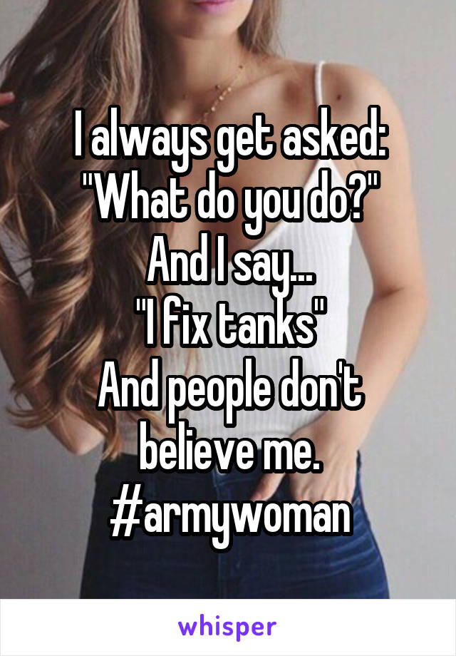 "I always get asked: ""What do you do?"" And I say... ""I fix tanks"" And people don't believe me. #armywoman"