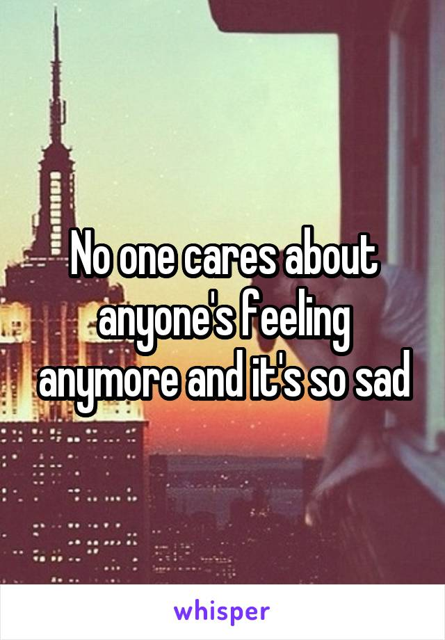 No one cares about anyone's feeling anymore and it's so sad